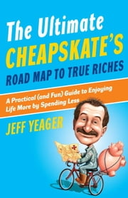 The Ultimate Cheapskate's Road Map to True Riches - A Practical (and Fun) Guide to Enjoying Life More by Spending Less ebook by Jeff Yeager