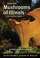 Edible Wild Mushrooms of Illinois and Surrounding States ebook by Joe McFarland,Gregory M. Mueller