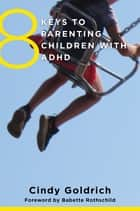 8 Keys to Parenting Children with ADHD (8 Keys to Mental Health) ebook by Cindy Goldrich, MEd,Babette Rothschild