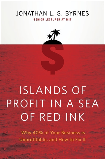 Islands of Profit in a Sea of Red Ink - Why 40% of Your Business is Unprofitable, and How to Fix It ebook by Jonathan L. S. Byrnes