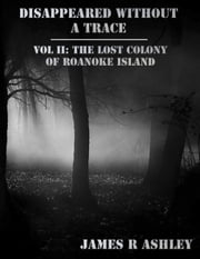 Disappeared Without a Trace Vol II: The Lost Colony of Roanoke Island ebook by James R Ashley