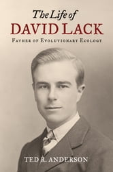 The Life of David Lack: Father of Evolutionary Ecology ebook by Ted R. Anderson