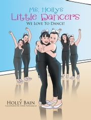 Ms. Holly's Little Dancers - We Love To Dance! ebook by Holly Bain