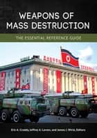 Weapons of Mass Destruction: The Essential Reference Guide ebook by Eric A. Croddy, Jeffrey A. Larsen, James J. Wirtz