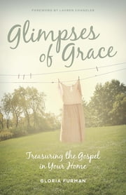 Glimpses of Grace - Treasuring the Gospel in Your Home ebook by Gloria Furman