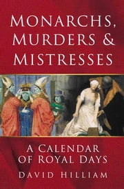 Monarchs, Murders & Mistresses - A Calendar of Royal Days ebook by David Hilliam