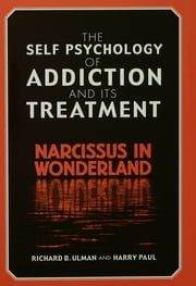 The Self Psychology of Addiction and its Treatment - Narcissus in Wonderland ebook by Richard B. Ulman,Harry Paul
