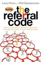 The Referral Code - Unlock a Constant Stream of Business Through the Power of Your Relationships ebook by Larry Pinci