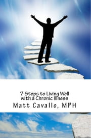 7 Steps to Living Well with a Chronic Illness ebook by Matt Cavallo