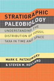 Stratigraphic Paleobiology - Understanding the Distribution of Fossil Taxa in Time and Space ebook by Mark E. Patzkowsky,Steven M. Holland