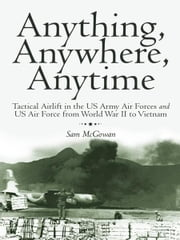 Anything, Anywhere, Anytime - Tactical Airlift in the US Army Air Forces and US Air Force from World War II to Vietnam ebook by Sam McGowan