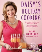 Daisy's Holiday Cooking - Delicious Latin Recipes for Effortless Entertaining ebook by Daisy Martinez