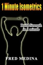 1 Minute Isometrics: Build Strength In 1 Minute - The 1 Minute Workout Series, #2 ebook by