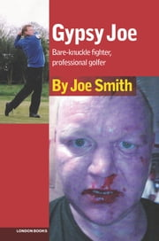 GYPSY JOE - Bare-knuckle fighter, professional golfer ebook by Joe Smith,Martin Knight