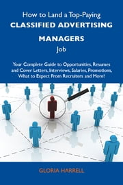 How to Land a Top-Paying Classified advertising managers Job: Your Complete Guide to Opportunities, Resumes and Cover Letters, Interviews, Salaries, Promotions, What to Expect From Recruiters and More ebook by Harrell Gloria