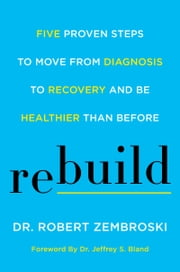Rebuild - Five Proven Steps to Move from Diagnosis to Recovery and Be Healthier Than Before ebook by Dr. Robert Zembroski