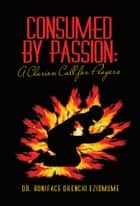 Consumed by Passion: A Clarion Call for Prayers ebook by Dr. Boniface Okenchi Eziomume