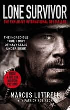 Lone Survivor - The Incredible True Story of Navy SEALs Under Siege ebook by Marcus Luttrell, Patrick Robinson