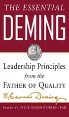 The Essential Deming: Leadership Principles from the Father of Quality ebook by W. Edwards Deming, Joyce (edited by) Orsini, Diana (edited by) Deming Cahill
