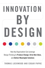 Innovation by Design - How Any Organization Can Leverage Design Thinking to Produce Change, Drive New Ideas, and Deliver Meaningful Solutions ebook by Thomas Lockwood, Edgar Papke