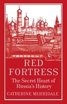 Red Fortress - The Secret Heart of Russia's History ebook by Catherine Merridale