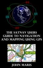 The SatNav Users Guide to Navigation and Mapping Using GPS ebook by John Maris