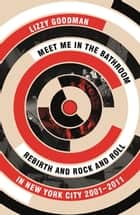 Meet Me in the Bathroom - Rebirth and Rock and Roll in New York City 2001–2011 ebook by Lizzy Goodman