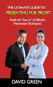 "The Ultimate Guide to Presenting for Profit - Finally the ""how-to"" of effective presentation techniques! ebook by David Green"
