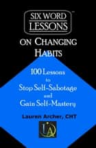Six-Word Lessons on Changing Habits: 100 Lessons to Stop Self-Sabotage and Gain Self-Mastery ebook by Lauren Archer