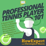 Professional Tennis Player 101 - A Quick Guide on How to Become the Best Tennis Player You Can Be and Achieve Your Dreams of Becoming a Professional From A to Z audiobook by HowExpert, Christopher Morris