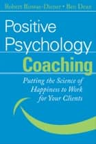 Positive Psychology Coaching - Putting the Science of Happiness to Work for Your Clients ebook by Robert Biswas-Diener, Ben Dean