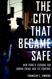 The City That Became Safe - New York's Lessons for Urban Crime and Its Control ebook by Franklin E. Zimring
