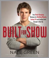 Built for Show - Four Body-Changing Workouts for Building Muscle, Losing Fat, andLooking Good Eno ugh to Hook Up ebook by Nate Green