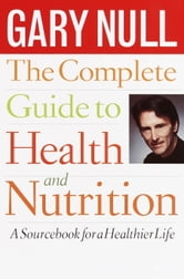 The Complete Guide to Health and Nutrition ebook by Gary Null, Ph.D.
