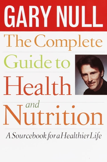 The Complete Guide to Health and Nutrition - A Sourcebook for a Healthier Life ebook by Gary Null, Ph.D.