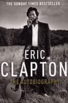 Eric Clapton: The Autobiography ebook by Eric Clapton