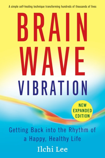 Brain Wave Vibration (Second Edition) - Getting Back into the Rhythm of a Happy, Healthy Life ebook by Ilchi Lee