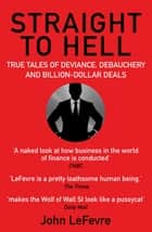 Straight to Hell - True Tales of Deviance, Debauchery and Billion-Dollar Deals ebook by John LeFevre