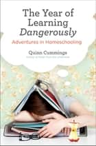 The Year of Learning Dangerously - Adventures in Homeschooling ebook by Quinn Cummings