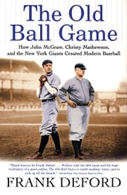 The Old Ball Game - How John McGraw, Christy Mathewson, and the New York Giants Created Modern Baseball ebook by Frank Deford