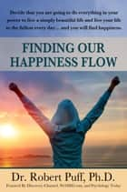 Finding Our Happiness Flow ebook by Dr. Robert Puff,Ph.D.
