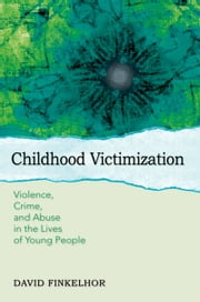 Childhood Victimization - Violence, Crime, and Abuse in the Lives of Young People ebook by David Finkelhor