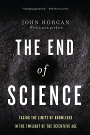 The End Of Science - Facing The Limits Of Knowledge In The Twilight Of The Scientific Age ebook by John Horgan