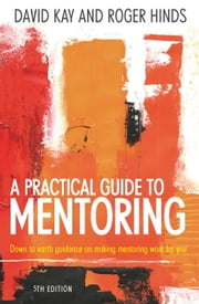 A Practical Guide To Mentoring 5e - Down to earth guidance on making mentoring work for you ebook by Roger Hinds,David Kay