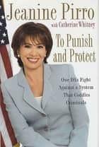 To Punish and Protect - A DA's Fight Against a System That Coddles Criminals ebook by Jeanine Pirro, Catherine Whitney