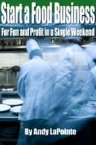 How to Start a Food Business for Fun and Profit in a Single Weekend ebook by Andy LaPointe