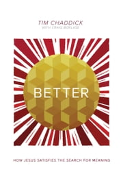 Better - How Jesus Satisfies the Search for Meaning ebook by Tim Chaddick,Craig Borlase