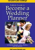 FabJob Guide to Become a Wedding Planner ebook by Catherine Goulet, Jan L. Riddell, Tag Goulet
