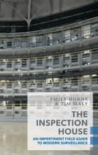 The Inspection House - An Impertinent Field Guide to Modern Surveillance ebook by Emily Horne, Tim Maly