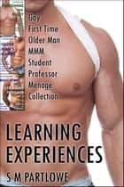 Learning Experiences: Gay First Time Older Man MMM Student Professor Menage Collection ebook by S M Partlowe